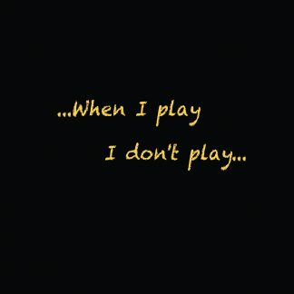 When I play I don't play